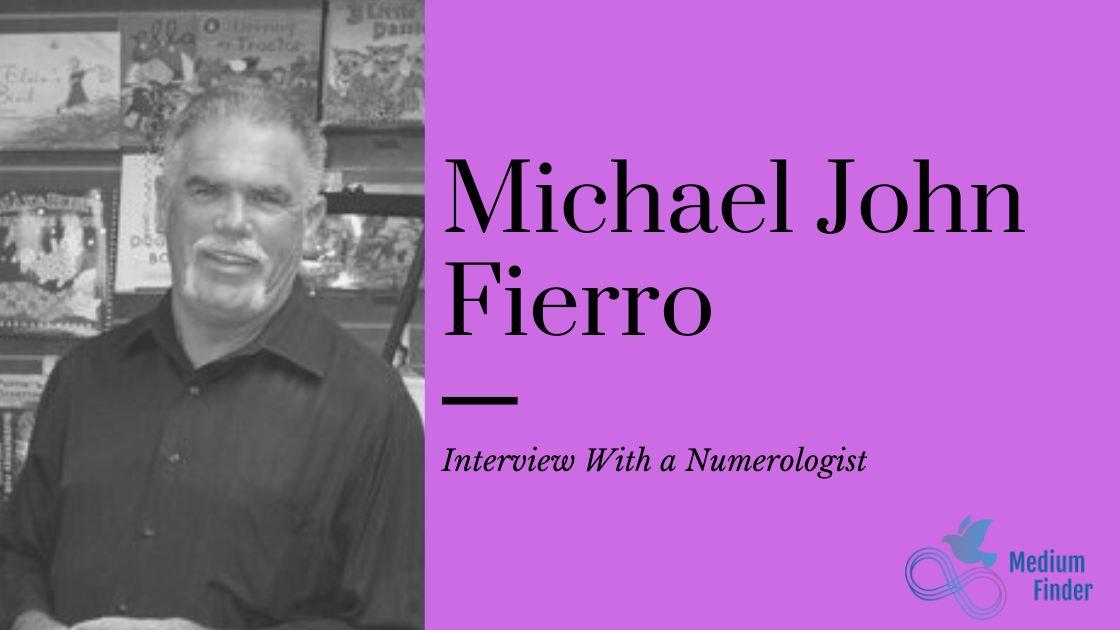 Interview with Michael John Fierro Numerologist, Author, Lecturer, Teacher, Media Guest Lecturer, Life Coach